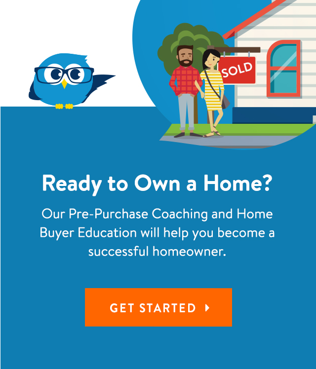 Our Pre-Purchase Coaching and Home Buyer Education will help you become a successful homeowner.