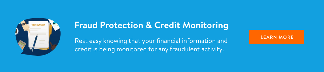 Fraud Protection and Credit Monitoring. Rest easy knowing that your financial information and credit is being monitored for any fraudulent activity. Learn more.